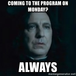Always Snape - Coming to the Program on Monday? Always