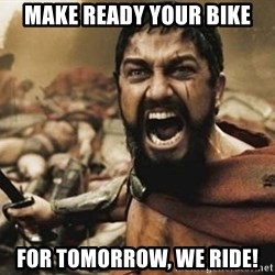 300 - Make ready your bike For tomorrow, WE RIDE!