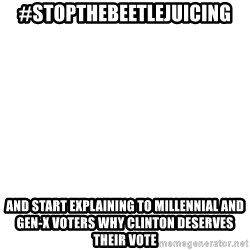 Blank Template - #stopthebeetlejuicing And start explaining to millennial and gen-x voters why clinton deserves their vote