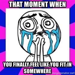 tears of joy dude - That moment when you finally feel like you fit in somewhere