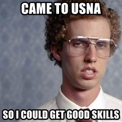 Napoleon Dynamite - came to USNA So I could get good skills