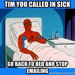 spiderman sick - Tim you called in sick go back to bed and stop emailing