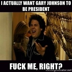 fuck me right jonah hill - i actually want gary johnson to be president fuck me, right?