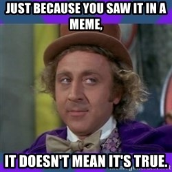 Sarcastic Wonka - Just because you saw it in a meme, it doesn't mean it's true.