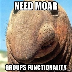 Lolwut - NEED MOAR GROUPS FUNCTIONALITY