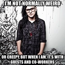 skrillex - I'M NOT NORMALLY WEIRD OR CREEPY, BUT WHEN I AM, IT'S WITH GUESTS AND CO-WORKERS