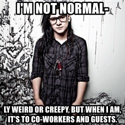 skrillex - I'M NOT NORMAL- LY WEIRD OR CREEPY, BUT WHEN I AM, IT'S TO CO-WORKERS AND GUESTS.