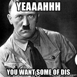 Hitler Advice - YEAAAHHH YOU WANT SOME OF DIS