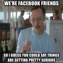 Pretty serious - We're facebook friends So I guess you could say things are getting pretty serious