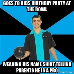 Annoying Bowler Guy  - Goes to kids birthday party at the bowl wearing his name shirt telling parents he is a pro