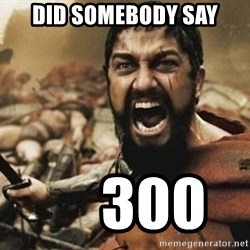 300 - Did somebody say      300