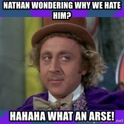 Sarcastic Wonka - Nathan wondering why we hate him? HAHAHA what an Arse!