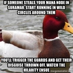 Malicious advice mallard - If someone steals your mana node in suramar, start running in wild circles around them You'll trigger the guards and get their disguise thrown off. Watch the hilarity ensue