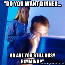 "Redditors Wife - ""Do you want dinner... or are you still busy rimming?"""