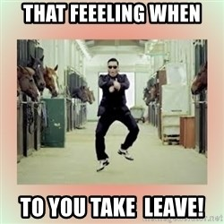 psy gangnam style meme - THAT FEEELING WHEN TO YOU TAKE  LEAVE!