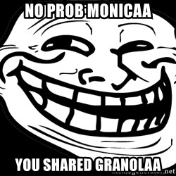 Problem? - NO PROB MONICAA YOU SHARED GRANOLAA