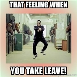 psy gangnam style meme - THAT FEELING WHEN YOU TAKE LEAVE!