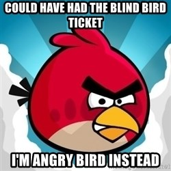 Angry Bird - could have had the blind bird ticket i'm angry bird instead