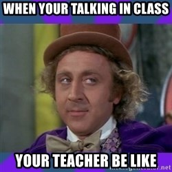 Sarcastic Wonka - When your talking in class your teacher be like