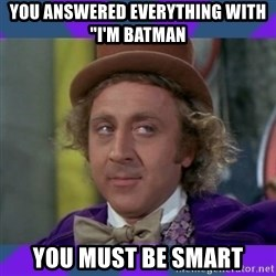"Sarcastic Wonka - You answered everything with ""I'm Batman You must be smart"