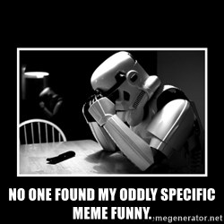 Sad Trooper -  No one found my oddly specific meme funny.