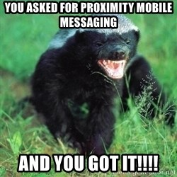 Honey Badger Actual - You asked for proximity mobile messaging AND YOU GOT IT!!!!