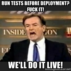 bill o' reilly fuck it - Run tests before deployment? Fuck it! We'll do it live!