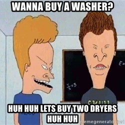 Beavis and butthead - Wanna buy a washer? HUH HUH Lets buy two dryers HUH HUH