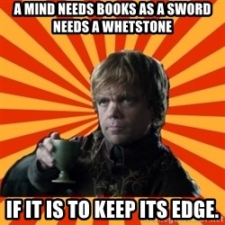 Tyrion Lannister - A mind needs books as a sword needs a whetstone if it is to keep its edge.