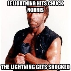 Chuck Norris  - If lightning hits Chuck Norris the lightning gets shocked