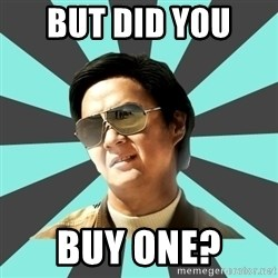mr chow - But did you  Buy one?