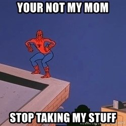 Spiderman12345 - YOUR NOT MY MOM STOP TAKING MY STUFF
