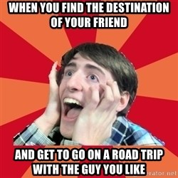 Super Excited - when you find the destination of your friend and get to go on a road trip with the guy you like
