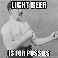overly manly man - light beer is for pussies