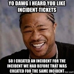 XZIBITHI - Yo Dawg I heard you Like Incident Tickets So I created an Incident for the Incident we had before that was created for the same incident