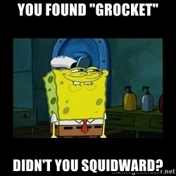 """didnt you squidward - You found """"Grocket"""" Didn't you Squidward?"""