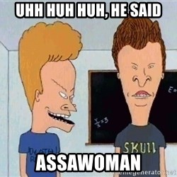 Beavis and butthead - Uhh huh huh, he said ASSAWOMAN