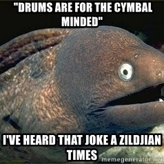 "Bad Joke Eel v2.0 -  ""Drums are for the cymbal minded"" I've heard that joke a zildjian times"
