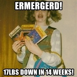 ermahgerd berks - Ermergerd! 17lbs down in 14 weeks!