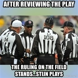 NFL Ref Meeting - after reviewing the play the ruling on the field stands...Stijn plays