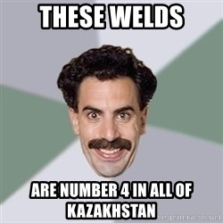 Advice Borat - These welds are number 4 in all of Kazakhstan