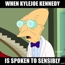 I dont want to live on this planet - when kylejoe kennedy is spoken to sensibly