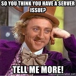 Oh so you're - so you think you have a server issue? tell me more!