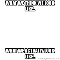 Blank Template - What we think we look like.. What we actually look like..