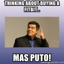 George lopez - Thinking about buying a fitbit... Mas puto!