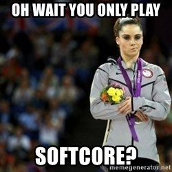 unimpressed McKayla Maroney 2 - oh wait you only play softcore?