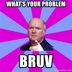Phil Mitchell - What's your problem bruv