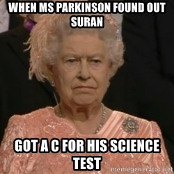 Queen Elizabeth Is Not Impressed  - when ms parkinson found out suran got a C for his science test