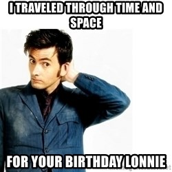 Doctor Who - I traveled through time and space For your birthday Lonnie