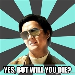 mr chow -  Yes, but will you die?